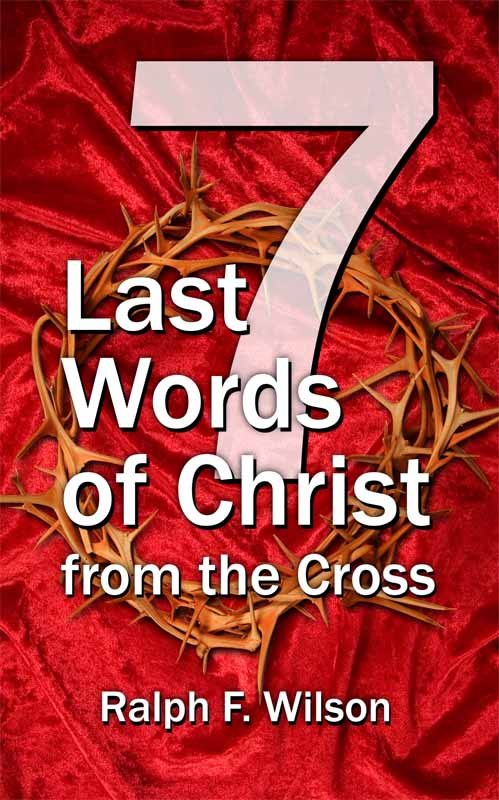 The 7 Last Words of Christ from the Cross, by Dr. Ralph F. Wilson